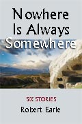 Nowhere Is Always Somewhere: Six Stories by Robert Earle